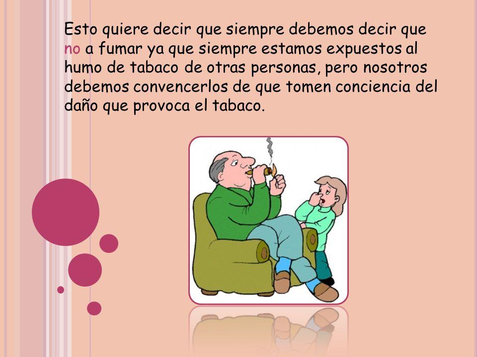 Esto quiere decir que siempre debemos decir que no a fumar ya que siempre estamos expuestos al humo de tabaco de otras personas, pero nosotros debemos convencerlos de que tomen conciencia del daño que provoca el tabaco.