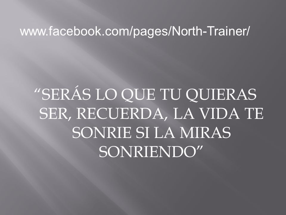 SERÁS LO QUE TU QUIERAS SER, RECUERDA, LA VIDA TE SONRIE SI LA MIRAS SONRIENDO www.facebook.com/pages/North-Trainer/
