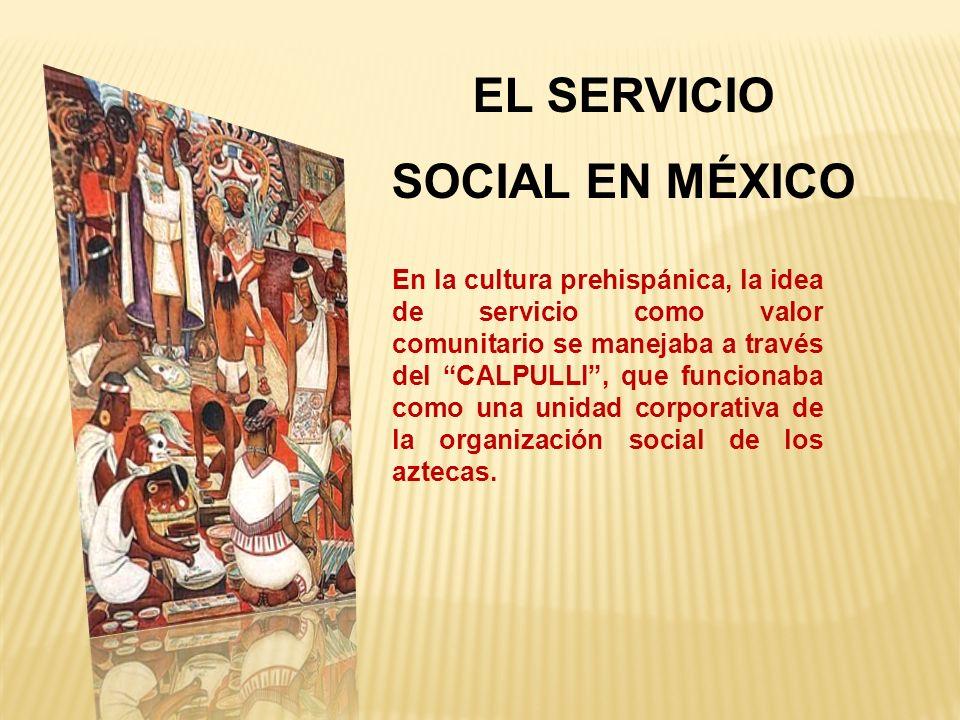 En la cultura prehispánica, la idea de servicio como valor comunitario se manejaba a través del CALPULLI, que funcionaba como una unidad corporativa de la organización social de los aztecas.