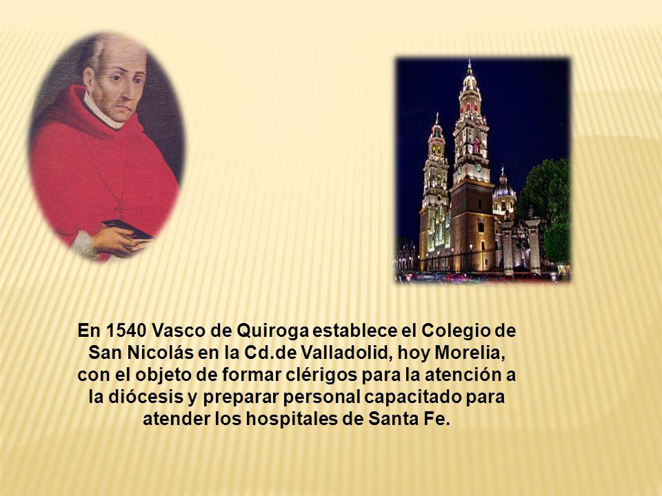 En 1540 Vasco de Quiroga establece el Colegio de San Nicolás en la Cd.de Valladolid, hoy Morelia, con el objeto de formar clérigos para la atención a la diócesis y preparar personal capacitado para atender los hospitales de Santa Fe.