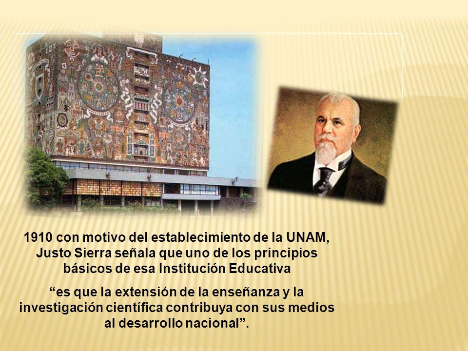 1910 con motivo del establecimiento de la UNAM, Justo Sierra señala que uno de los principios básicos de esa Institución Educativa es que la extensión de la enseñanza y la investigación científica contribuya con sus medios al desarrollo nacional.