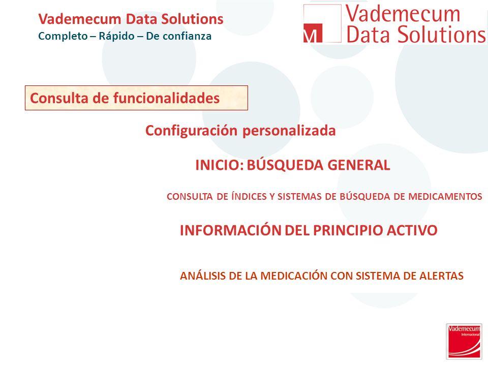 Consulta de funcionalidades Vademecum Data Solutions Completo – Rápido – De confianza CONSULTA DE ÍNDICES Y SISTEMAS DE BÚSQUEDA DE MEDICAMENTOS INICIO: BÚSQUEDA GENERAL INFORMACIÓN DEL PRINCIPIO ACTIVO ANÁLISIS DE LA MEDICACIÓN CON SISTEMA DE ALERTAS Configuración personalizada