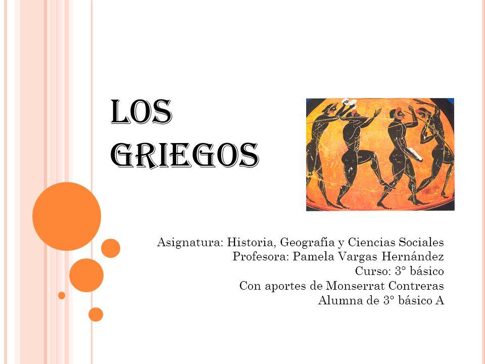 Los Griegos Asignatura: Historia, Geografía y Ciencias Sociales Profesora: Pamela Vargas Hernández Curso: 3° básico Con aportes de Monserrat Contreras