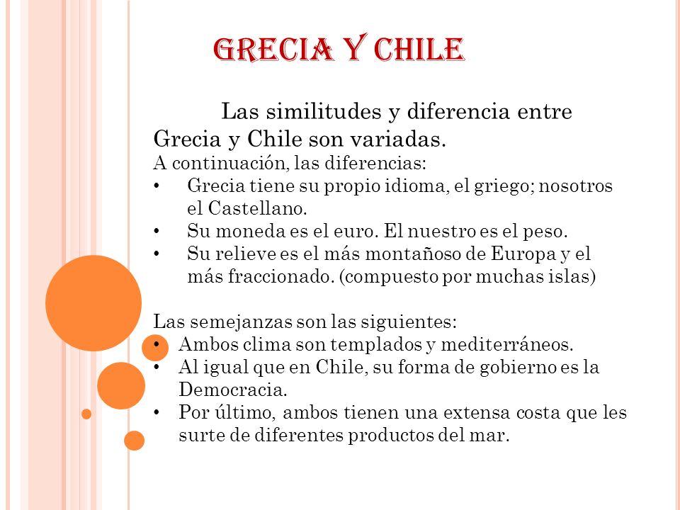 Grecia y Chile Las similitudes y diferencia entre Grecia y Chile son variadas. A continuación, las diferencias: Grecia tiene su propio idioma, el grie