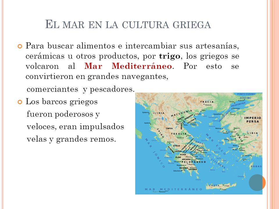E L MAR EN LA CULTURA GRIEGA Para buscar alimentos e intercambiar sus artesanías, cerámicas u otros productos, por trigo, los griegos se volcaron al M