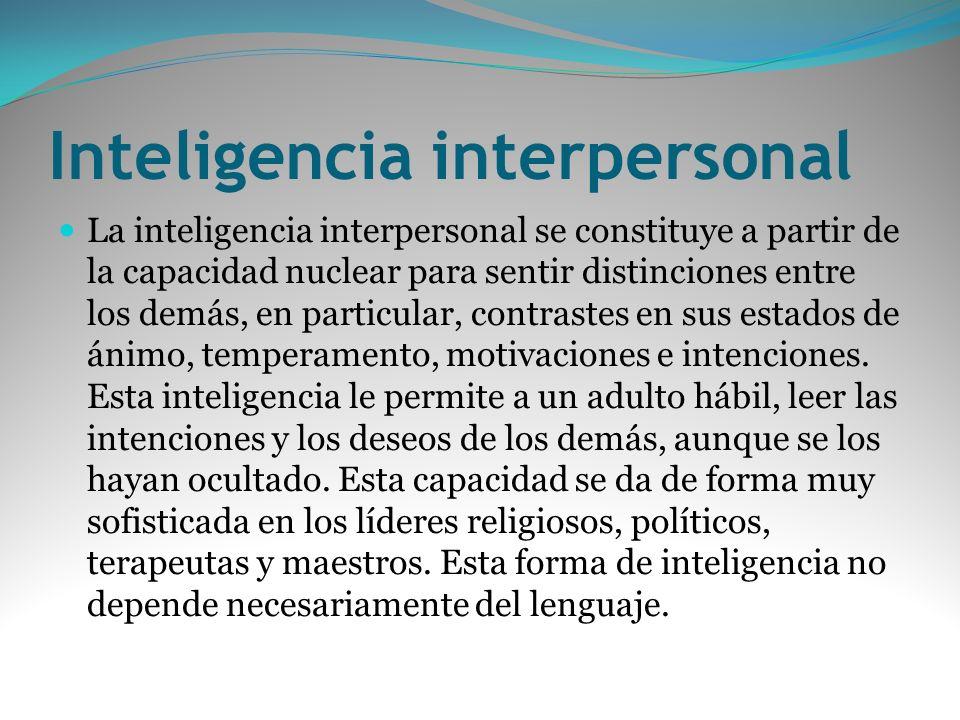 Inteligencia interpersonal La inteligencia interpersonal se constituye a partir de la capacidad nuclear para sentir distinciones entre los demás, en p