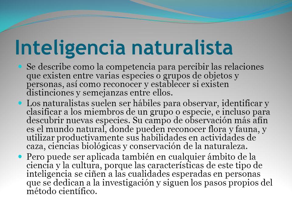 Inteligencia naturalista Se describe como la competencia para percibir las relaciones que existen entre varias especies o grupos de objetos y personas