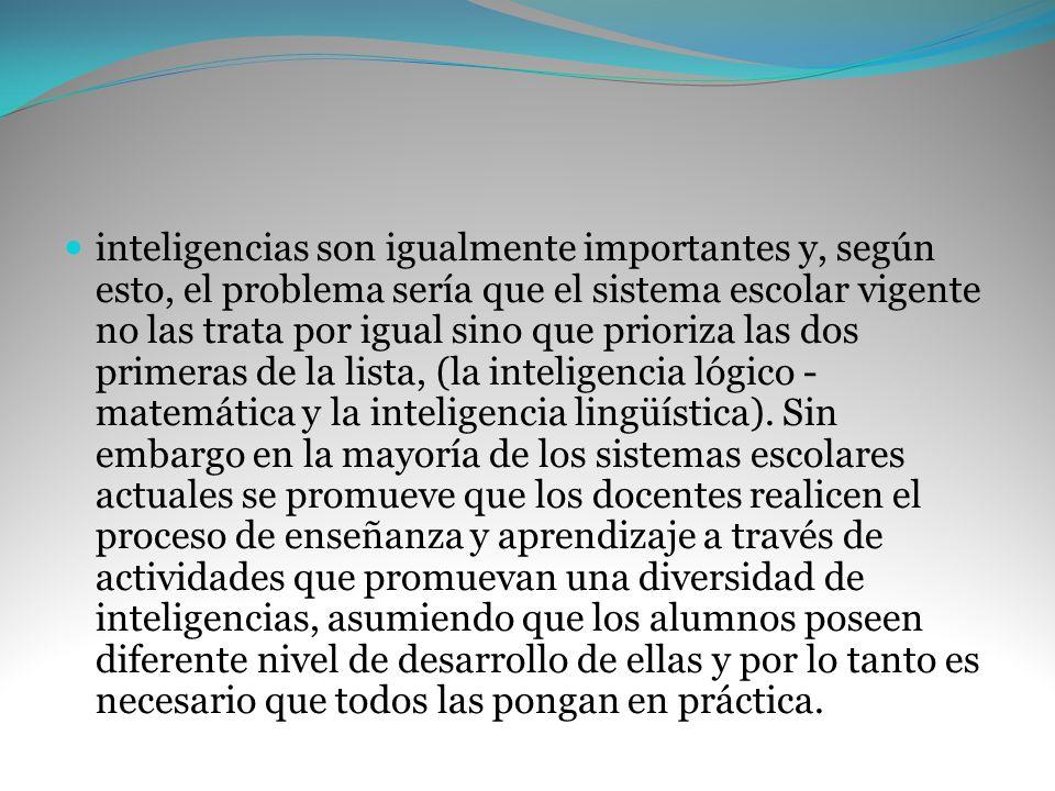 inteligencias son igualmente importantes y, según esto, el problema sería que el sistema escolar vigente no las trata por igual sino que prioriza las