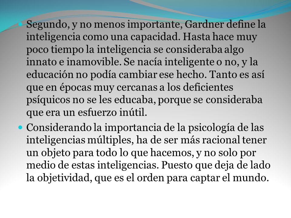 Segundo, y no menos importante, Gardner define la inteligencia como una capacidad. Hasta hace muy poco tiempo la inteligencia se consideraba algo inna