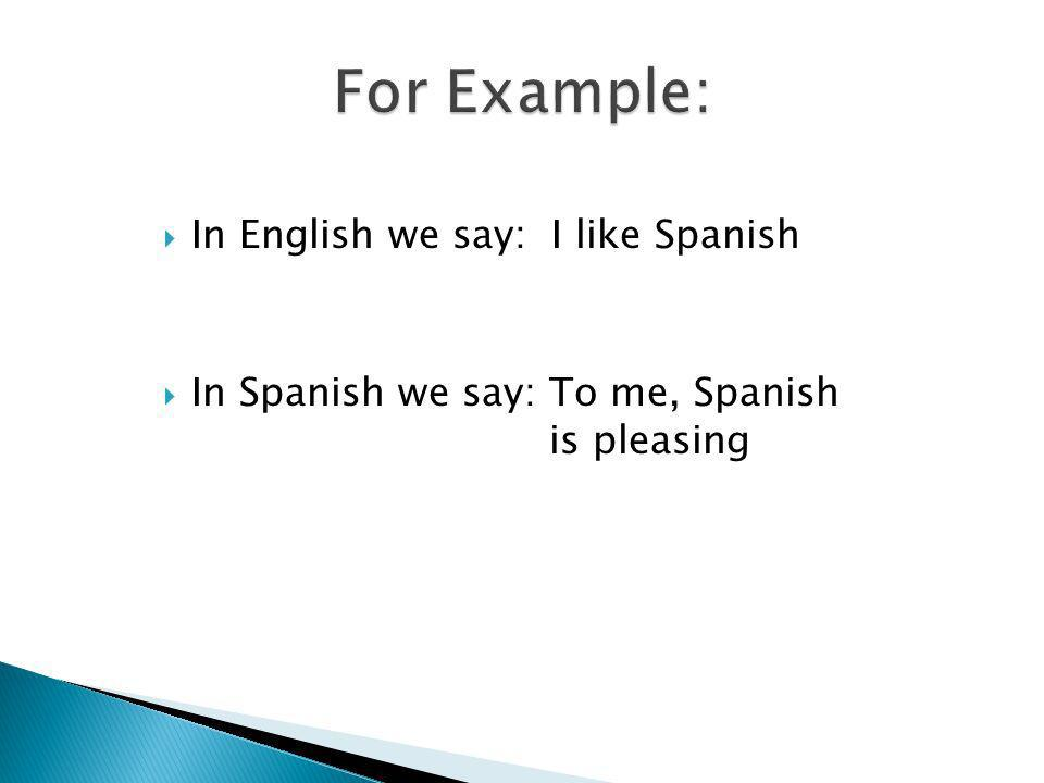 In English we say: I like Spanish In Spanish we say: To me, Spanish is pleasing