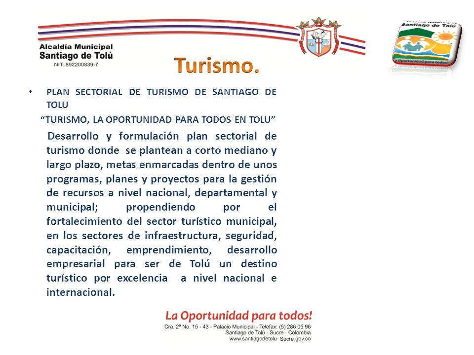 PLAN SECTORIAL DE TURISMO DE SANTIAGO DE TOLU TURISMO, LA OPORTUNIDAD PARA TODOS EN TOLU Desarrollo y formulación plan sectorial de turismo donde se p