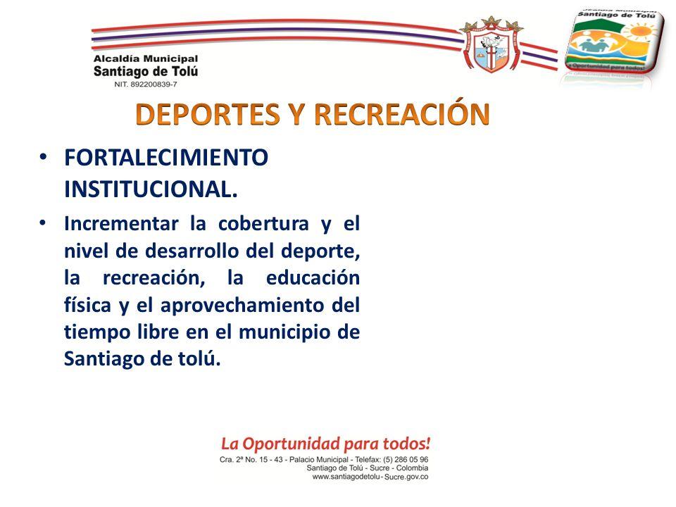 FORTALECIMIENTO INSTITUCIONAL. Incrementar la cobertura y el nivel de desarrollo del deporte, la recreación, la educación física y el aprovechamiento
