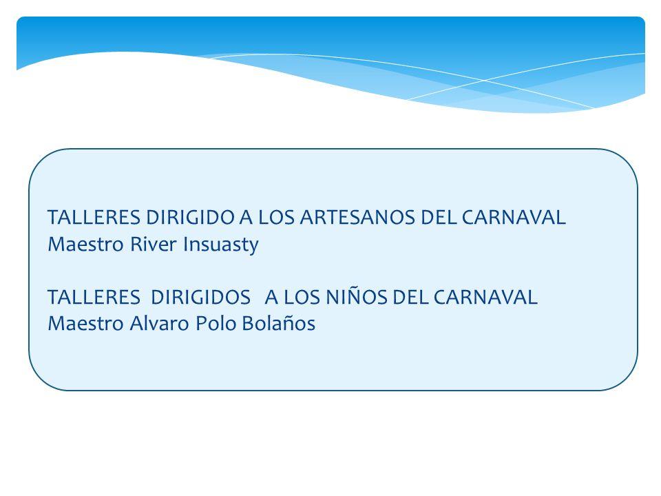 TALLERES DIRIGIDO A LOS ARTESANOS DEL CARNAVAL Maestro River Insuasty TALLERES DIRIGIDOS A LOS NIÑOS DEL CARNAVAL Maestro Alvaro Polo Bolaños