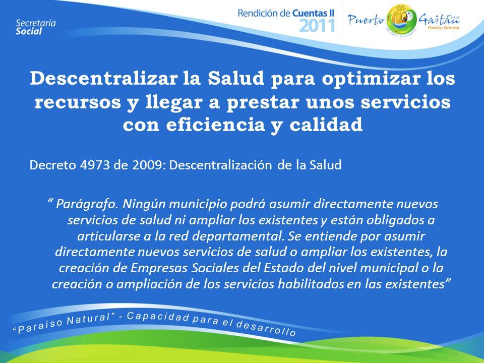 Descentralizar la Salud para optimizar los recursos y llegar a prestar unos servicios con eficiencia y calidad Decreto 4973 de 2009: Descentralización