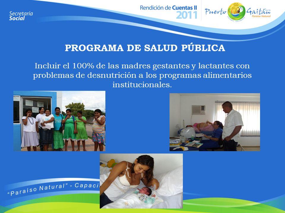 PROGRAMA DE SALUD PÚBLICA Incluir el 100% de las madres gestantes y lactantes con problemas de desnutrición a los programas alimentarios institucional