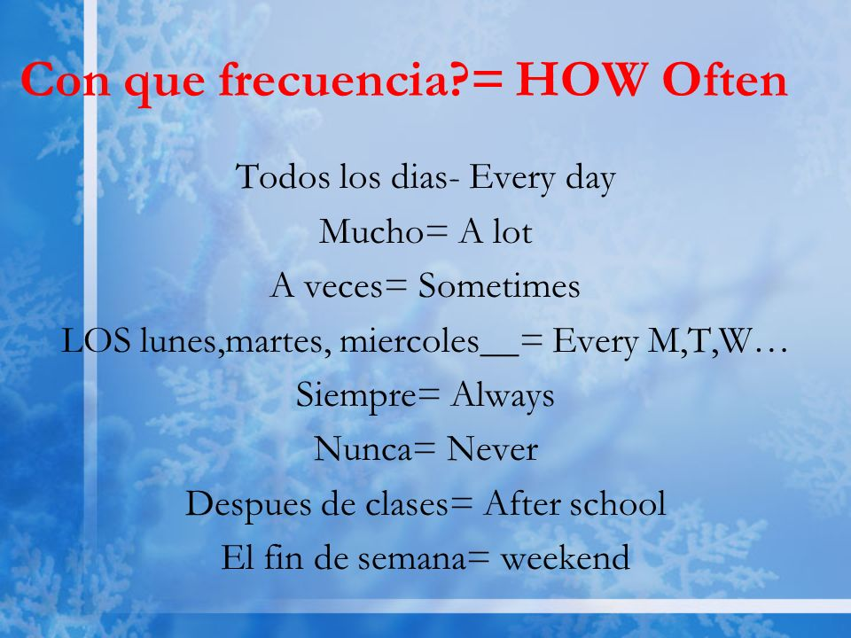 Con que frecuencia = HOW Often Todos los dias- Every day Mucho= A lot A veces= Sometimes LOS lunes,martes, miercoles__= Every M,T,W… Siempre= Always Nunca= Never Despues de clases= After school El fin de semana= weekend