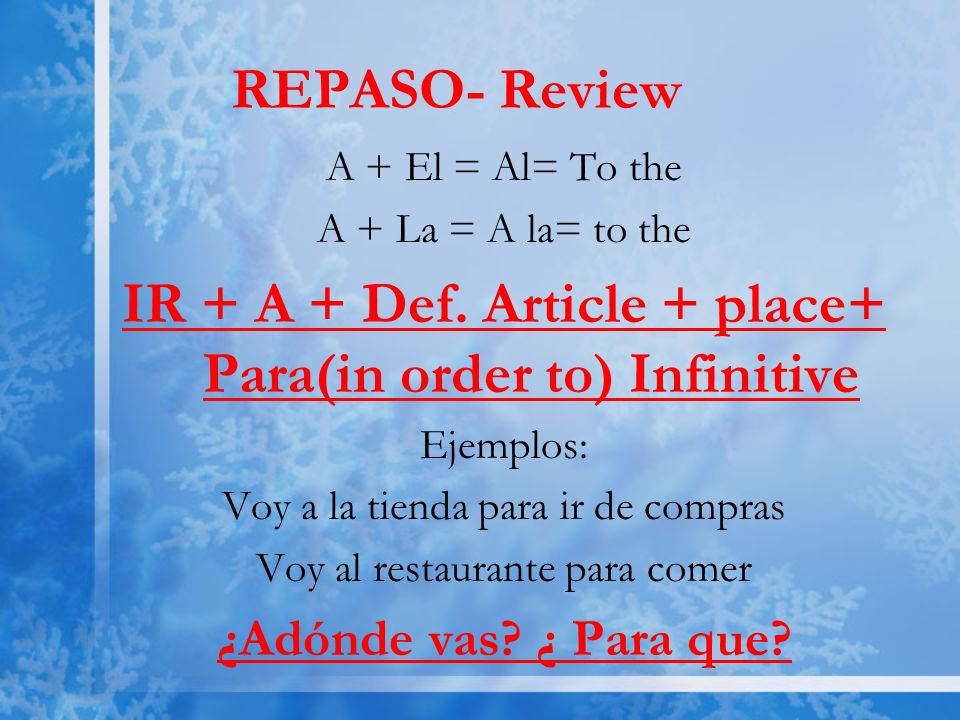REPASO- Review A + El = Al= To the A + La = A la= to the IR + A + Def.
