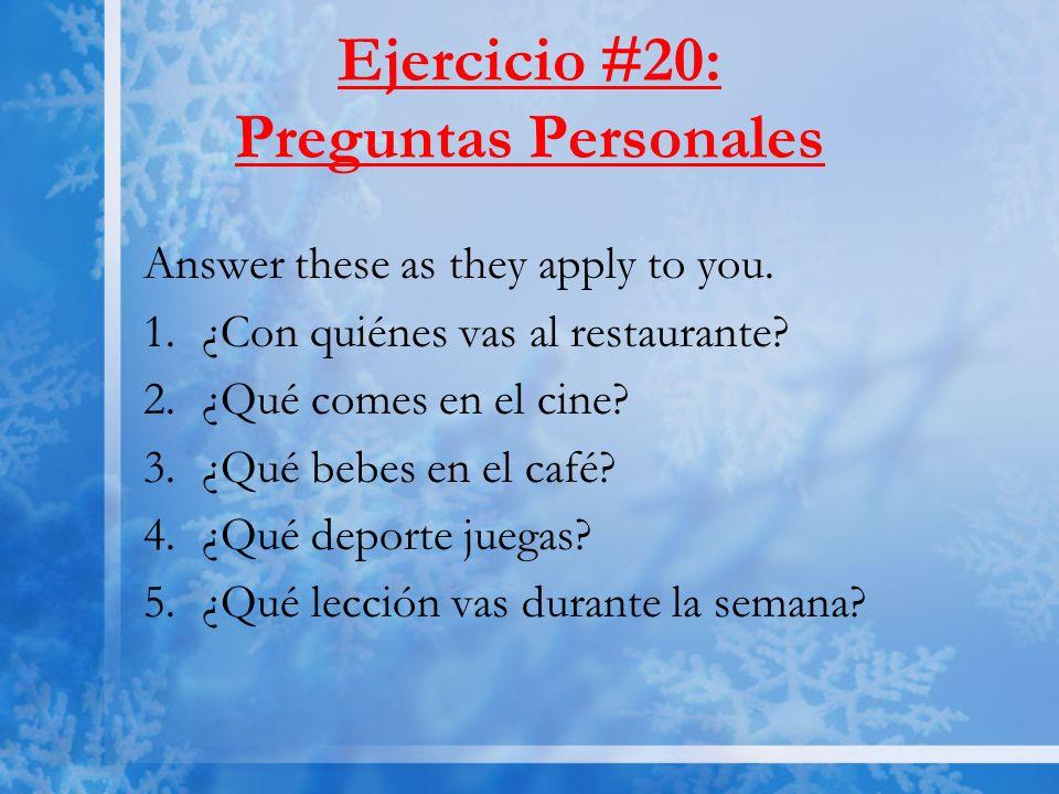 Ejercicio #20: Preguntas Personales Answer these as they apply to you. 1.¿Con quiénes vas al restaurante? 2.¿Qué comes en el cine? 3.¿Qué bebes en el
