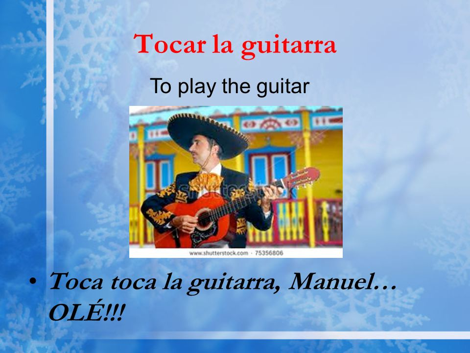 Tocar la guitarra Toca toca la guitarra, Manuel… OLÉ!!! To play the guitar