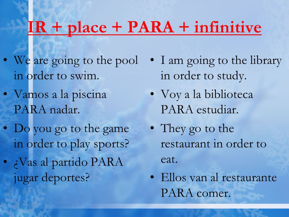 IR + place + PARA + infinitive We are going to the pool in order to swim. Vamos a la piscina PARA nadar. Do you go to the game in order to play sports