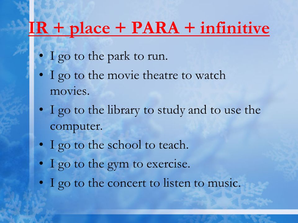 IR + place + PARA + infinitive I go to the park to run. I go to the movie theatre to watchmovies. I go to the library to study and to use thecomputer.