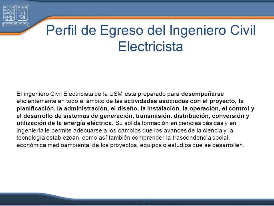 -2- Perfil de Egreso del Ingeniero Civil Electricista El ingeniero Civil Electricista de la USM está preparado para desempeñarse eficientemente en tod