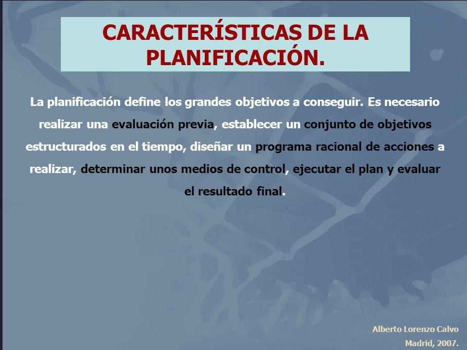 Alberto Lorenzo Calvo Madrid, 2007. CARACTERÍSTICAS DE LA PLANIFICACIÓN. La planificación define los grandes objetivos a conseguir. Es necesario reali