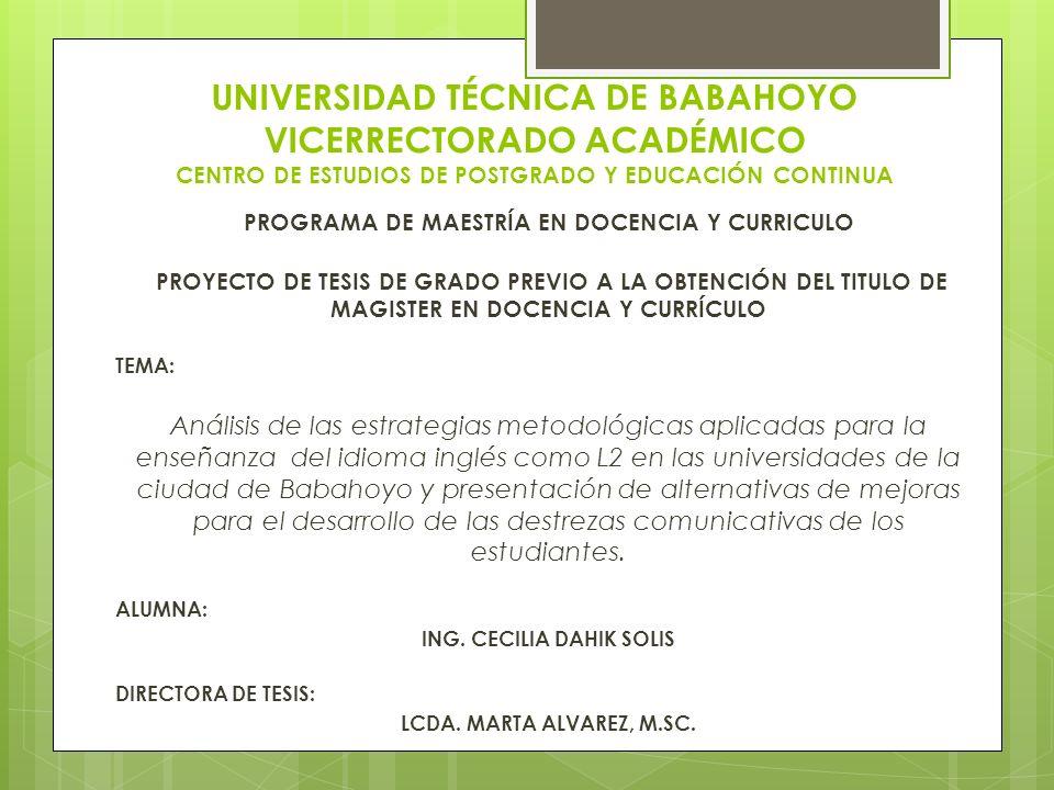 UNIVERSIDAD TÉCNICA DE BABAHOYO VICERRECTORADO ACADÉMICO CENTRO DE ESTUDIOS DE POSTGRADO Y EDUCACIÓN CONTINUA PROGRAMA DE MAESTRÍA EN DOCENCIA Y CURRICULO PROYECTO DE TESIS DE GRADO PREVIO A LA OBTENCIÓN DEL TITULO DE MAGISTER EN DOCENCIA Y CURRÍCULO TEMA: Análisis de las estrategias metodológicas aplicadas para la enseñanza del idioma inglés como L2 en las universidades de la ciudad de Babahoyo y presentación de alternativas de mejoras para el desarrollo de las destrezas comunicativas de los estudiantes.