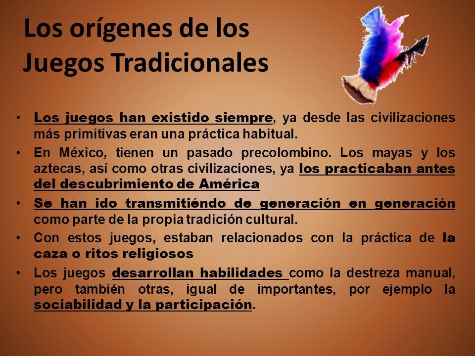 Los orígenes de los Juegos Tradicionales Los juegos han existido siempre, ya desde las civilizaciones más primitivas eran una práctica habitual. En Mé