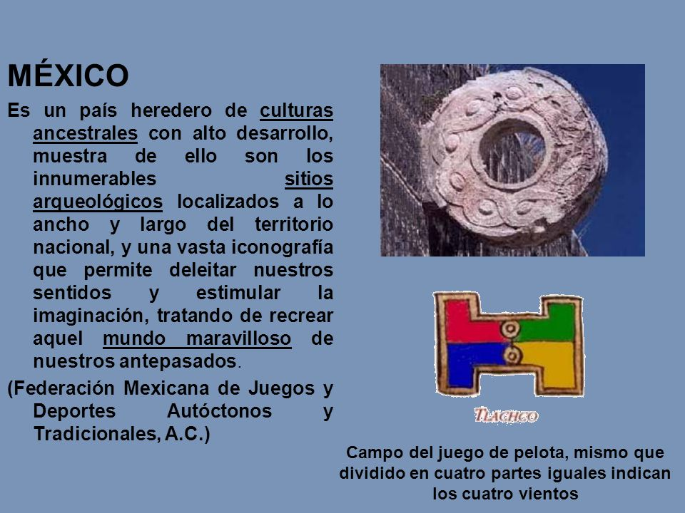 MÉXICO Es un país heredero de culturas ancestrales con alto desarrollo, muestra de ello son los innumerables sitios arqueológicos localizados a lo ancho y largo del territorio nacional, y una vasta iconografía que permite deleitar nuestros sentidos y estimular la imaginación, tratando de recrear aquel mundo maravilloso de nuestros antepasados.