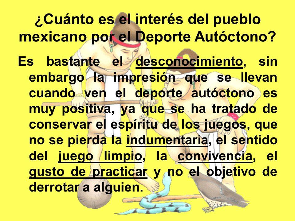 ¿Cuánto es el interés del pueblo mexicano por el Deporte Autóctono? Es bastante el desconocimiento, sin embargo la impresión que se llevan cuando ven