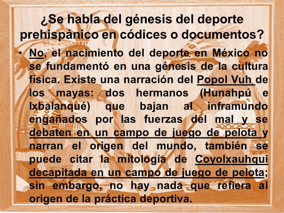 ¿Se habla del génesis del deporte prehispánico en códices o documentos? No, el nacimiento del deporte en México no se fundamentó en una génesis de la