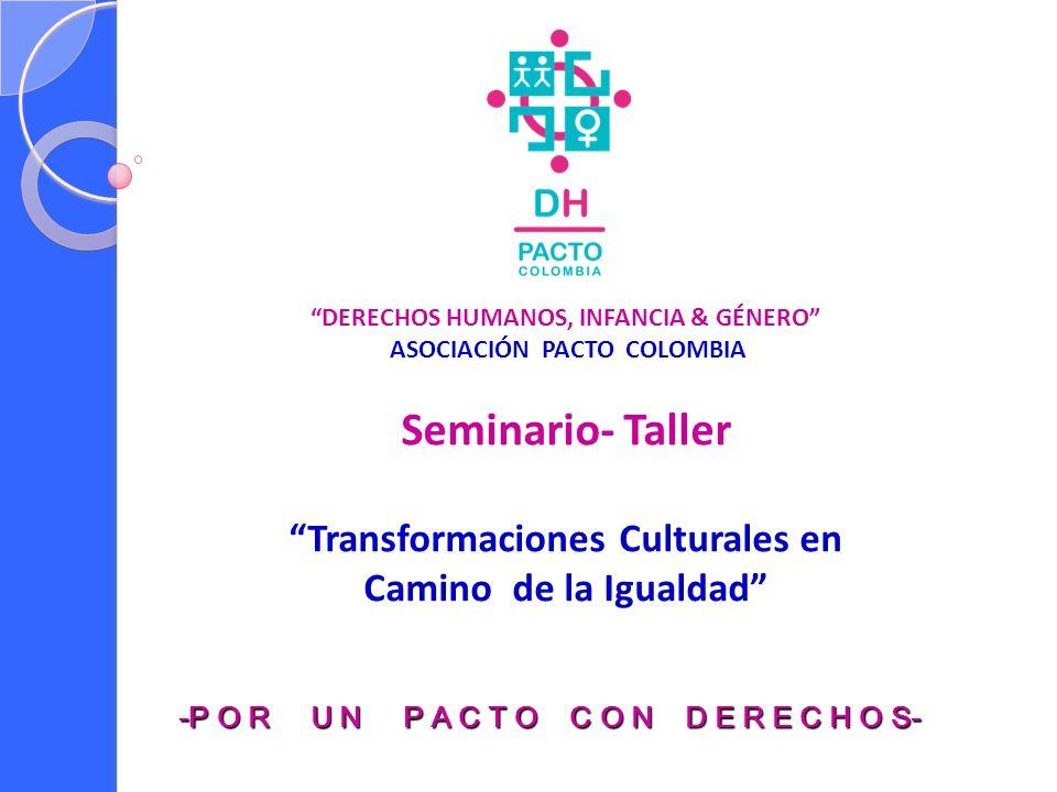 DERECHOS HUMANOS, INFANCIA & GÉNERO ASOCIACIÓN PACTO COLOMBIA Seminario- Taller Transformaciones Culturales en Camino de la Igualdad -P O R U N P A C T O C O N D E R E C H O S-