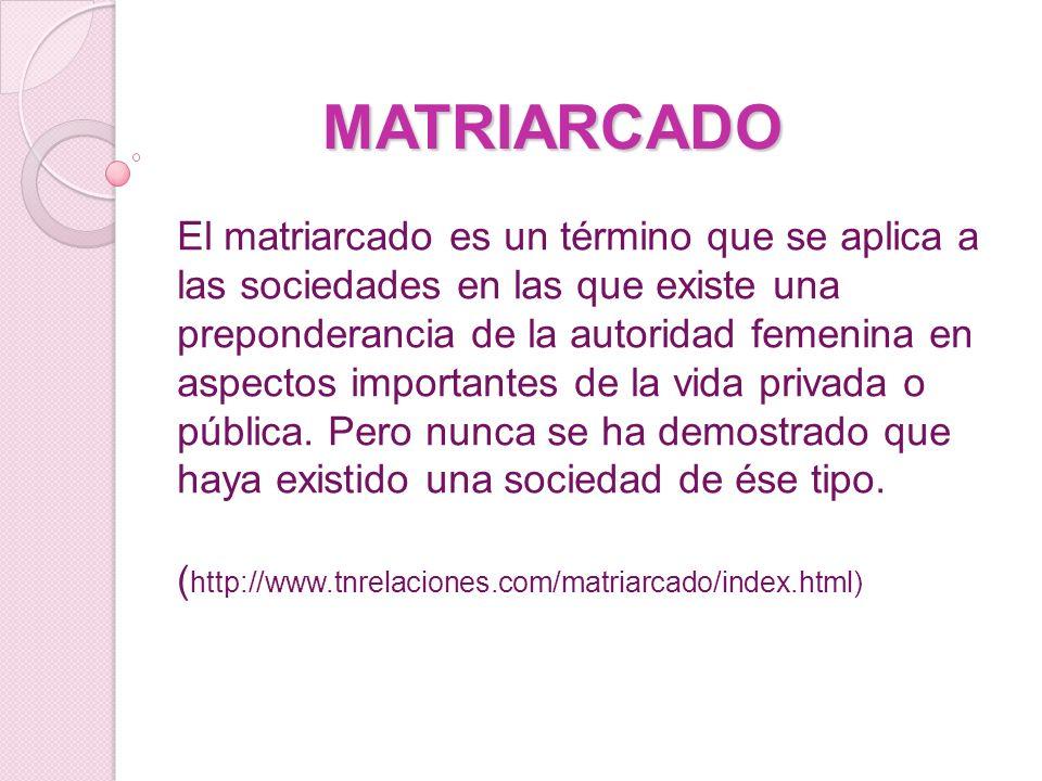MATRIARCADO El matriarcado es un término que se aplica a las sociedades en las que existe una preponderancia de la autoridad femenina en aspectos importantes de la vida privada o pública.
