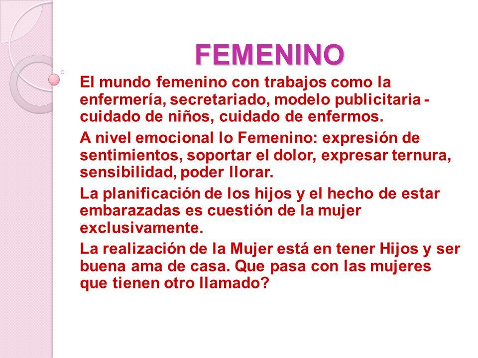FEMENINO El mundo femenino con trabajos como la enfermería, secretariado, modelo publicitaria - cuidado de niños, cuidado de enfermos. A nivel emocion