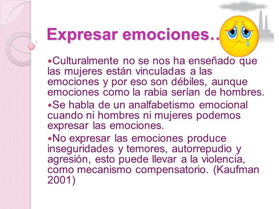 Expresar emociones… Culturalmente no se nos ha enseñado que las mujeres están vinculadas a las emociones y por eso son débiles, aunque emociones como la rabia serían de hombres.