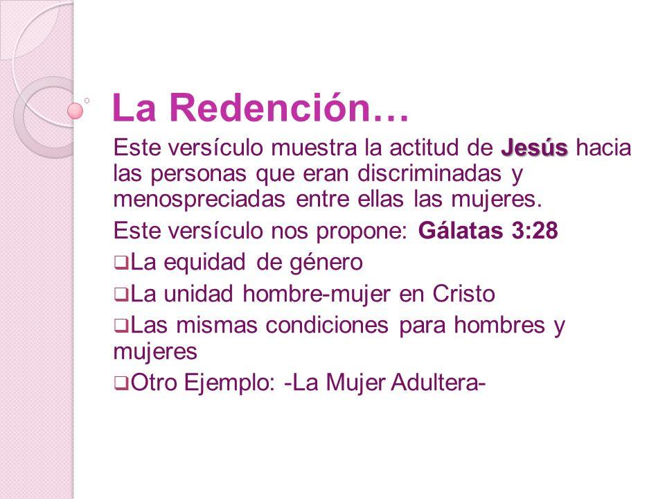 La Redención… Jesús Este versículo muestra la actitud de Jesús hacia las personas que eran discriminadas y menospreciadas entre ellas las mujeres.