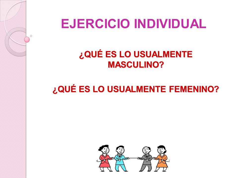 EJERCICIO INDIVIDUAL ¿QUÉ ES LO USUALMENTE MASCULINO? ¿QUÉ ES LO USUALMENTE FEMENINO?