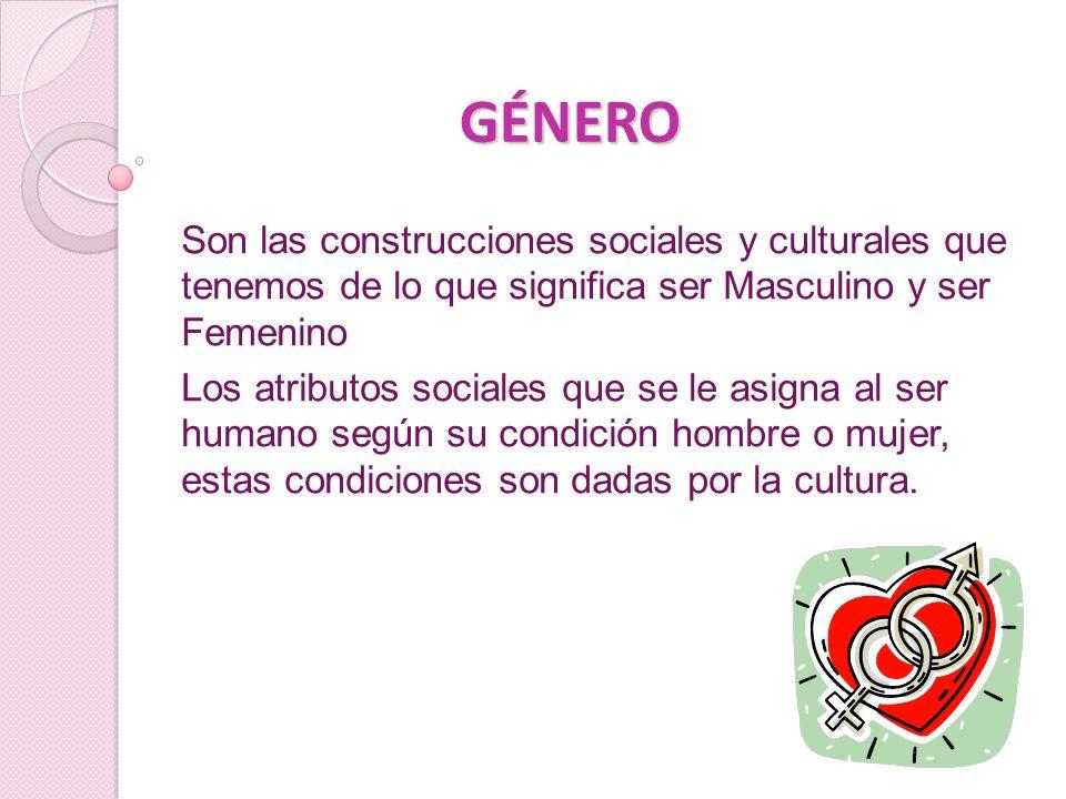 GÉNERO Son las construcciones sociales y culturales que tenemos de lo que significa ser Masculino y ser Femenino Los atributos sociales que se le asigna al ser humano según su condición hombre o mujer, estas condiciones son dadas por la cultura.