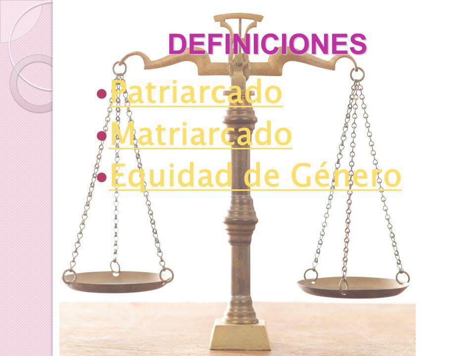 DEFINICIONES Patriarcado Matriarcado Equidad de Género
