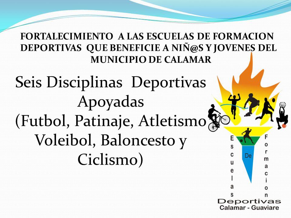 FORTALECIMIENTO A LAS ESCUELAS DE FORMACION DEPORTIVAS QUE BENEFICIE A NIÑ@S Y JOVENES DEL MUNICIPIO DE CALAMAR Seis Disciplinas Deportivas Apoyadas (Futbol, Patinaje, Atletismo Voleibol, Baloncesto y Ciclismo)