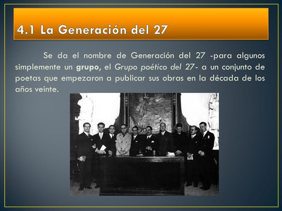 Se da el nombre de Generación del 27 -para algunos simplemente un grupo, el Grupo poético del 27- a un conjunto de poetas que empezaron a publicar sus
