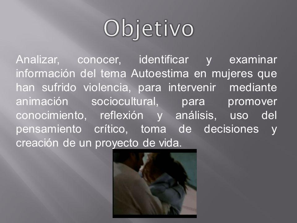 Analizar, conocer, identificar y examinar información del tema Autoestima en mujeres que han sufrido violencia, para intervenir mediante animación soc