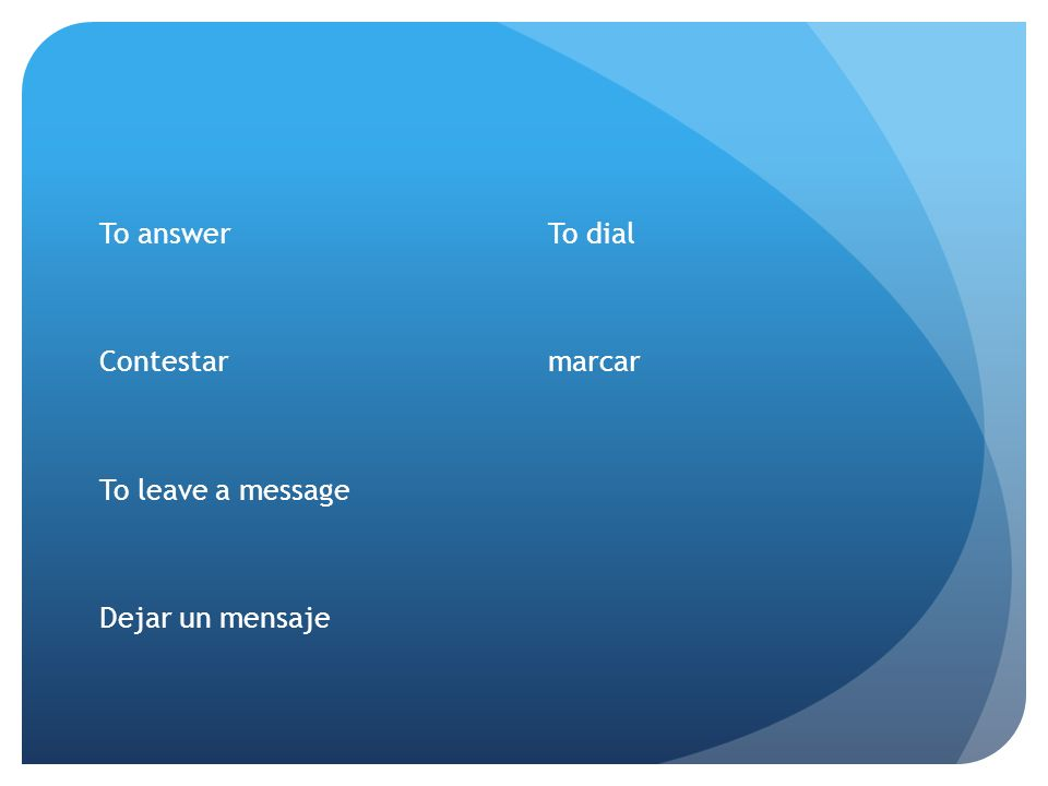 To answer Contestar To leave a message Dejar un mensaje To dial marcar
