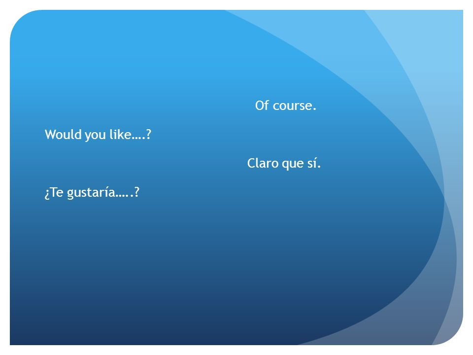 Would you like…. ¿Te gustaría….. Of course. Claro que sí.