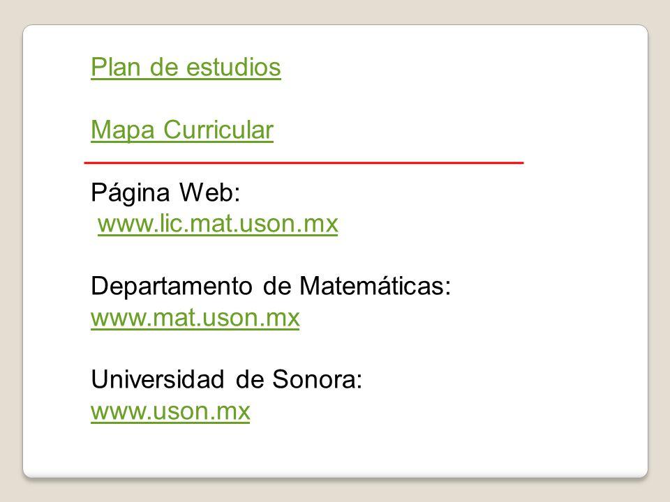 Plan de estudios Mapa Curricular Página Web: www.lic.mat.uson.mx Departamento de Matemáticas: www.mat.uson.mx Universidad de Sonora: www.uson.mx