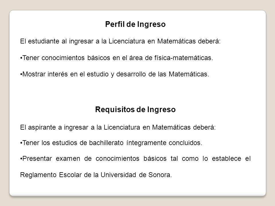 Perfil de Ingreso El estudiante al ingresar a la Licenciatura en Matemáticas deberá: Tener conocimientos básicos en el área de física-matemáticas.