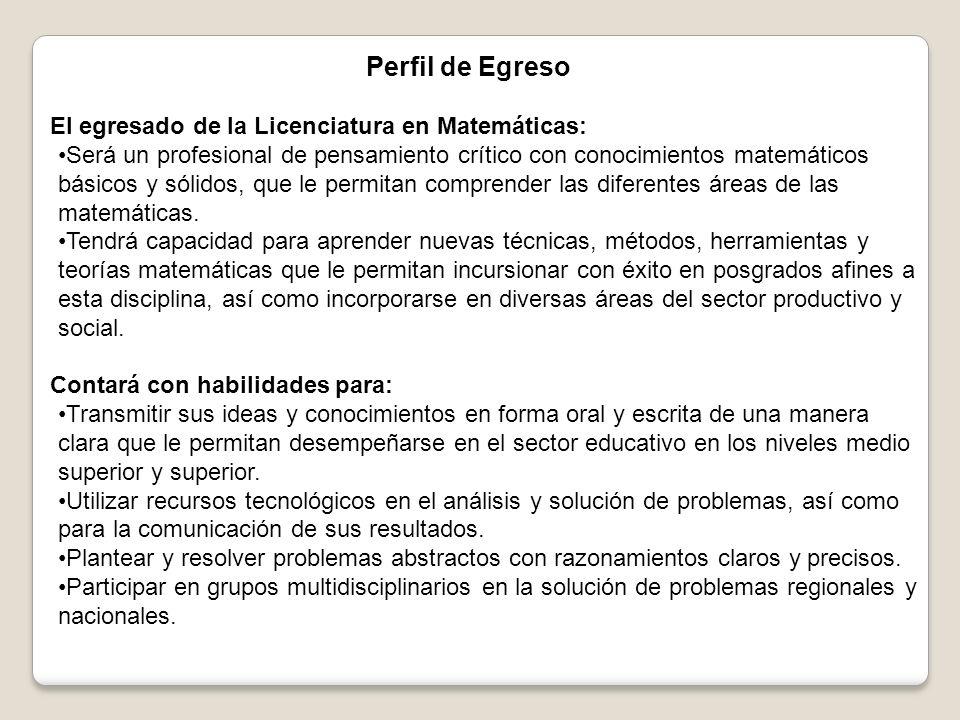 Perfil de Egreso El egresado de la Licenciatura en Matemáticas: Será un profesional de pensamiento crítico con conocimientos matemáticos básicos y sólidos, que le permitan comprender las diferentes áreas de las matemáticas.