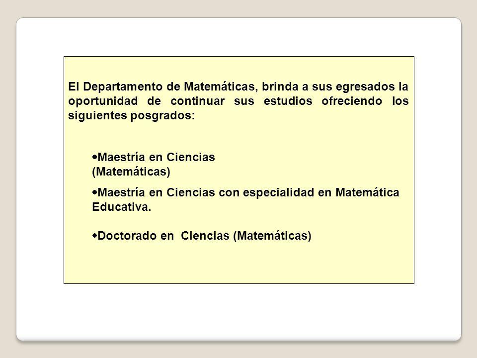 El Departamento de Matemáticas, brinda a sus egresados la oportunidad de continuar sus estudios ofreciendo los siguientes posgrados: Maestría en Ciencias (Matemáticas) Maestría en Ciencias con especialidad en Matemática Educativa.