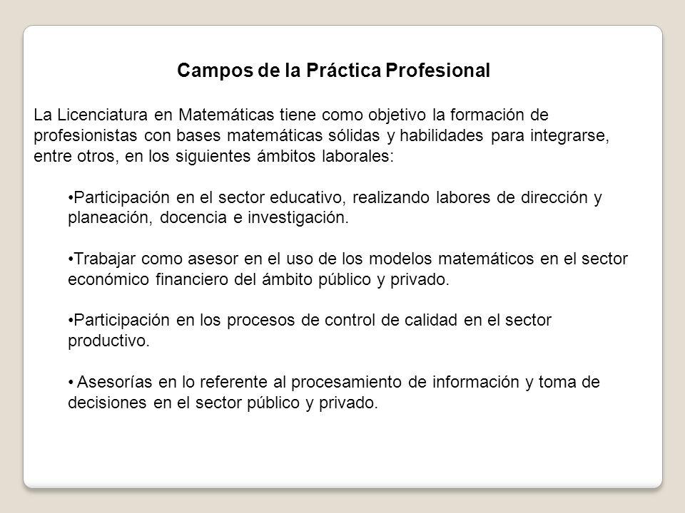 Campos de la Práctica Profesional La Licenciatura en Matemáticas tiene como objetivo la formación de profesionistas con bases matemáticas sólidas y habilidades para integrarse, entre otros, en los siguientes ámbitos laborales: Participación en el sector educativo, realizando labores de dirección y planeación, docencia e investigación.